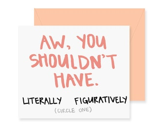 Aw You Shouldn't Have Greeting Card - Thanks Card - Handwritten Card - Funny Thank You Card - Literally - Figuratively - Circle One Card
