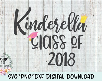 Kinderella Class of 2018 SVG*PNG*DXF Digital Download