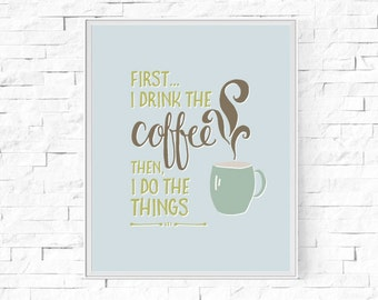 "Printable First...I drink the coffee. Then, I Do The Things - Typography Print - Word Poster - Home Decor -  Instant Download - 8""x10"" & A4."