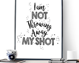 I Am Not Throwing Away My Shot - Hamilton: An American Musical - Quote from My Shot - Instant download - Instant Print- Inspirational Art