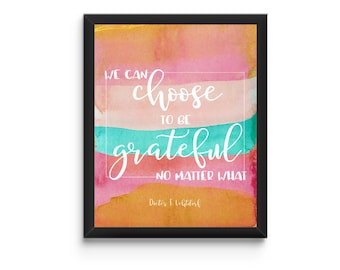 We can CHOOSE to be GRATEFUL no matter what - Quote by Dieter F. Uchtdorf - Instant Download