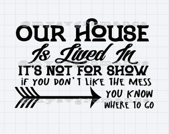 Our House Is Lived In, It's Not For Show. If You Don't Like It You Know Where To Go - SVG - PNG - Cutting File -  Cricut - Cameo