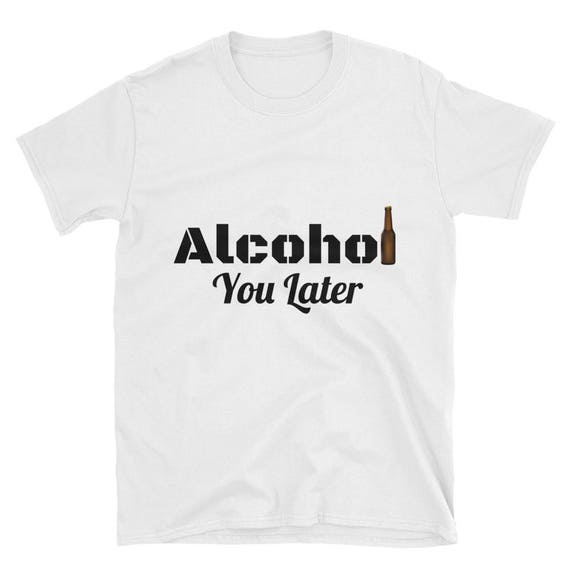 Alcohol You Later Funny Drinking Beer Boys Short-Sleeve Unisex T-Shirt Alcoholic shirt