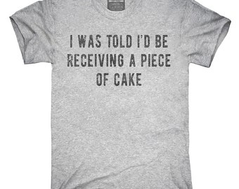 I Was Told I'd Be Receiving A Piece Of Cake T-Shirt, Hoodie, Tank Top, Gifts
