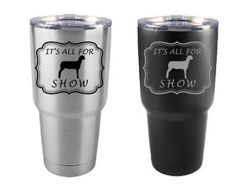 Sheep Tumbler, All For Show, Stainless Steel, 30 oz, Custom Engraved, Show Lamb, Sheep Show, Yeti