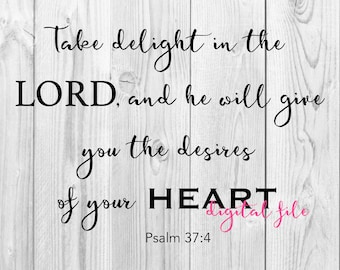 Psalm 37:4 * Digital Download SVG JPEG Files Take delight in the Lord, and he will give you the desires of your heart.