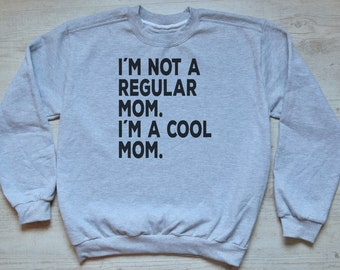 I'm not a regular mom. I'm a cool mom. women's sweatshirt jumper sweater mom's sweater mother gift mother's day gift for her new mom gifts