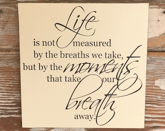Life Is Not Measured By The Breaths We Take But The Moments That Take Our Breath Away Wood Sign 12x12