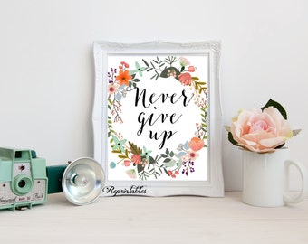 Printable Quote, Flowers Print,  Floral Wreath Art, Motivational Print, Never Give Up Quote Print, Home Decor 8x10 INSTANT DOWNLOAD