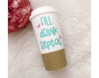 Glitter Dipped Travel Cup - Glitter Cup - Fill Drink Repeat - Birthday Gift - Coffee Cup - Tea Drinker - Mom Life - Glitter Dipped