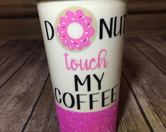 DONUT touch my coffee   Do not touch my coffee glitter dipped coffee tumbler cup
