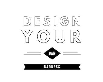 Custom: Design your own Radness