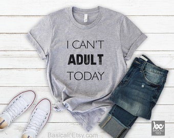 Funny Shirt-I Cant Adult Today Shirt ,Women & Men - Soft Cotton T-Shirt,Humor Tee ,Gift for her,Gift for him