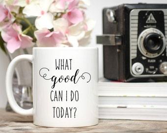 Positive Mug / What Good Can I Do Today / 11 or 15 oz Mug