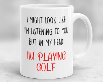 Golf Mug, Golf Gifts, Gift for Golfers, I Might Look Like I'm Listening To You But In My Head I'm Playing Golf Mug P118