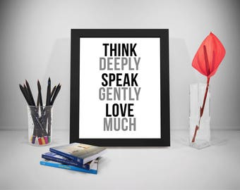 Think Deeply Speak Gently Love Much, Love Quotes, Love Print, Love Poster, Quotes About Life, Quotes To Print, Home Decor, Home Wall Art