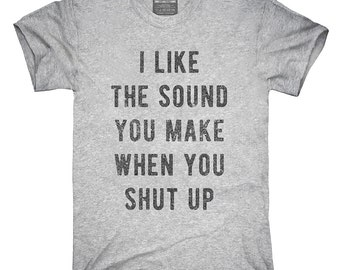 I Like The Sound You Make When You Shut Up T-Shirt, Hoodie, Tank Top, Gifts