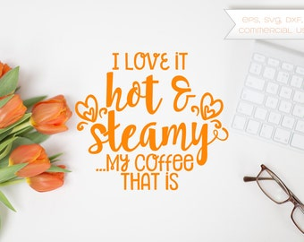 Love it Hot & Steamy, Coffee That is, Caffeine, Coffee Lover, Espresso, Coffee, Mug, Cut File, Vector, Clip Art, eps, svg, dxf, png