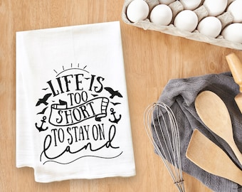 Life Is Too Short To Stay On Land Tea Towel Flour Sack Towel Kitchen Towel