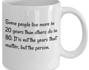 11 oz ceramic coffee mug - people live more in 20 years than some do in 80