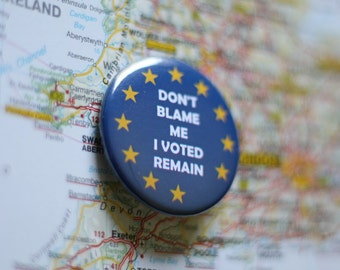 "Don't blame me, I voted Remain.  A 1.5"" buttons to show how you voted"