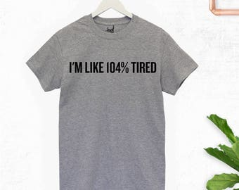 I'm Like 104% Tired T-Shirt - Birthday - Gift - Funny - Humour