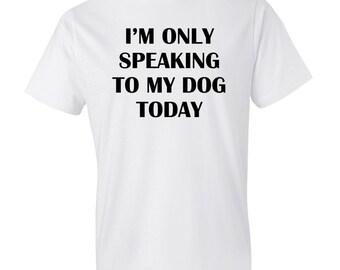 I'm Only Speaking To My Dog Today Shirt, Dog Lover Shirt, Dog Girl Shirt, Dog Shirt, Rescue Dog Shirt Dog Shelter Dogs Shirt Dog Gift #OS213