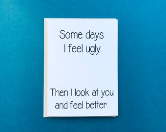 Some Days I Feel Ugly Then I Look At You And Feel Better Rude Inappropriate Funny Card