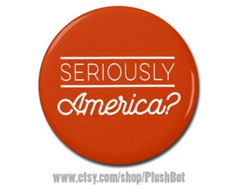 """Seriously America? Button 1.25"""" or 2.25"""" Pinback Pin Button Badge President Campaign Not My President Anti Donald Trump"""