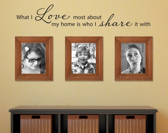 What I love most about my home is who I share it with Decal - Love Quote - Family Quote - Medium