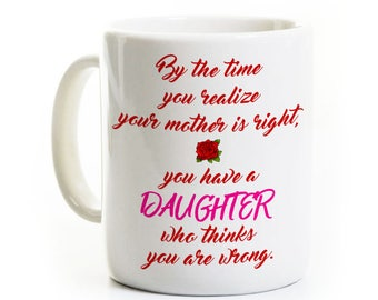 Mother Daughter Mug - You Have a Daughter Who Thinks You are Wrong - Funny Coffee Mug for Mom Wife - Tea Cup Humor
