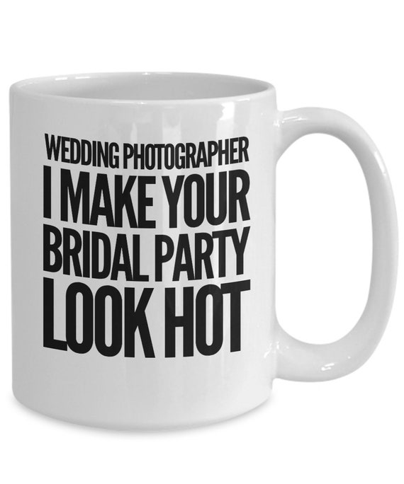 Gift for wedding photographer  i make your bridal party look hot tea coffee mug