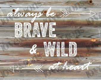 INSTANT DOWNLOAD- Always Be Brave and Wild at Heart- Nursery Print 16x20