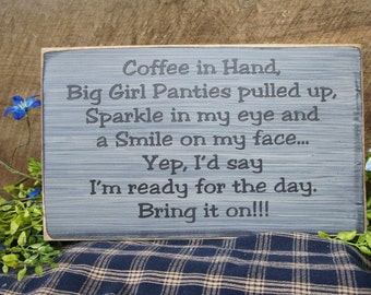 Coffee in Hand Big Girl Panties pulled up Sparkle in my eye & a smile on my face Yep, I'd say I'm ready for the day Bring it On Comical Sign