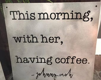 This morning with her, having coffee. -- Johnny Cash