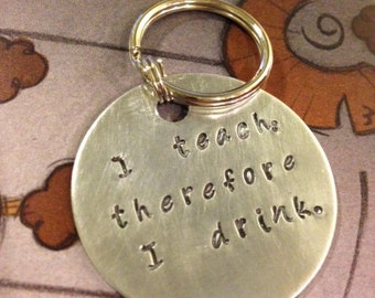 I teach, therefore I drink. -- Hand Stamped Round Keychain