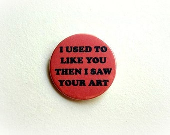 I used to like you then I saw your art - button badge or magnet 1.5 Inch