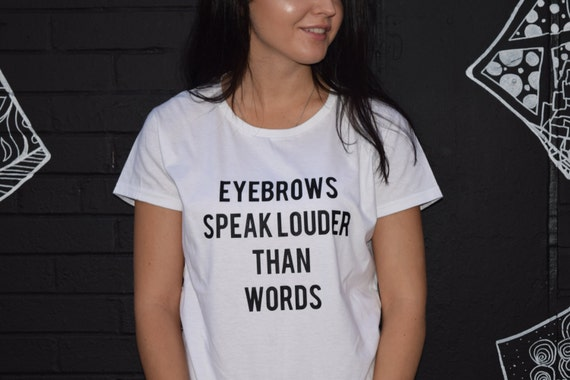Eyebrows Speak Louder Than Words T Shirt Tumblr Saying Funny