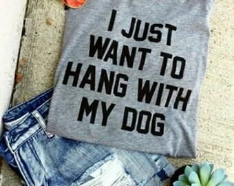 I just want to hang with my dog shirt, dog shirt