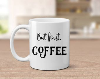 But first Coffee mug, funny coffee mug, Mother's day gift, gift for coworker, quote mug, gift for her, coffee lover gift