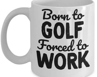 Golf Gifts For Men - Born To Golf Forced To Work Mug - Ceramic Mug For Coffee And Tea, 11oz and 15oz, Made In The USA