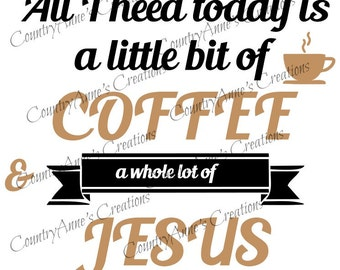 SVG PNG DXF Eps Ai Wpc Cut file for Silhouette, Cricut, Pazzles, All I Need Today is a lil Coffee Alot Jesus svg