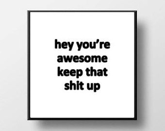 Quote Print and/or Frame - Hey You're Awesome Keep That S* Up