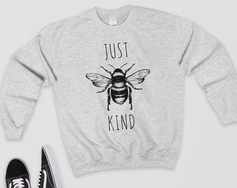 Just Bee Kind - Sweatshirt/Sweater/Cute Jumper - Cute Shirt/Tumblr Clothing/Funny Shirt/Quote Shirt/Bee Shirt/Bees/Bumble Bee/Bee Sweatshirt