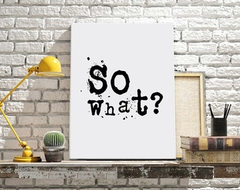 """Digital Download Typographic Print Wall Art """"So what?"""" Instant Download Printable Art Word Art Wall hanging Digital Poster"""