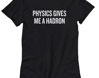 Funny Physics Shirt - Physics Teacher Gift - Physicist Present Idea - Physics Gives Me A Hadron - Science Geek Gift - Women's Tee