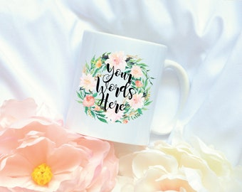 Custom Quote Coffee Mug, Watercolor Floral Coffee Mug, Sublimation Mug,Custom Quote Mug, Flower Wreath Mug, 20 Floral Styles to Choose from!