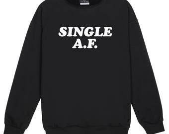 Single AF Sweater Jumper Womens Ladies Fun Tumblr Hipster Swag Fashion Grunge Goth Top Cute Harajuku Sassy Kawaii Slogan Fashion Celebs