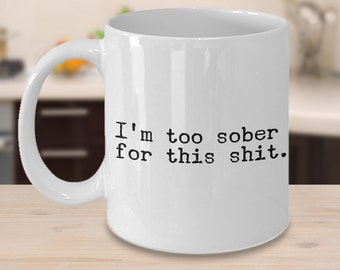 I'm Too Sober for This Shit Mug - Funny Coffee Cup - Sobriety Gift