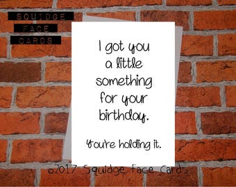 Funny, sarcastic birthday card - I got you a little something for your birthday. You're holding it. Card for him, her,